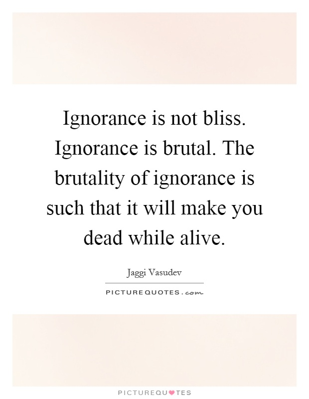 ignorance is not bliss essay Ignorance means being uninformed, having a lack of knowledge or desire to acquire it or not being open to new possibilities having said this there are multiple ways of interpreting ones attitude as 'ignorant' in order to attain happiness (or bliss), below are some examples.
