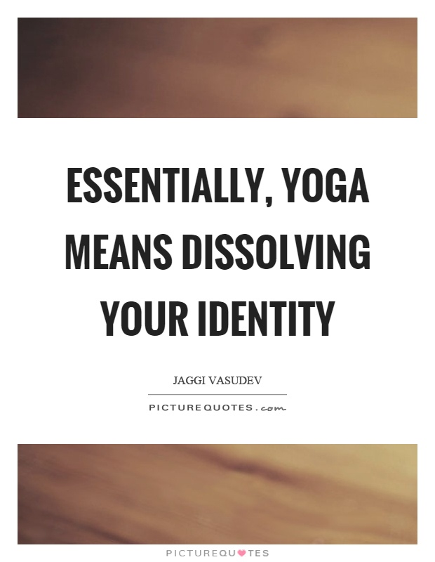 Essentially, yoga means dissolving your identity Picture Quote #1