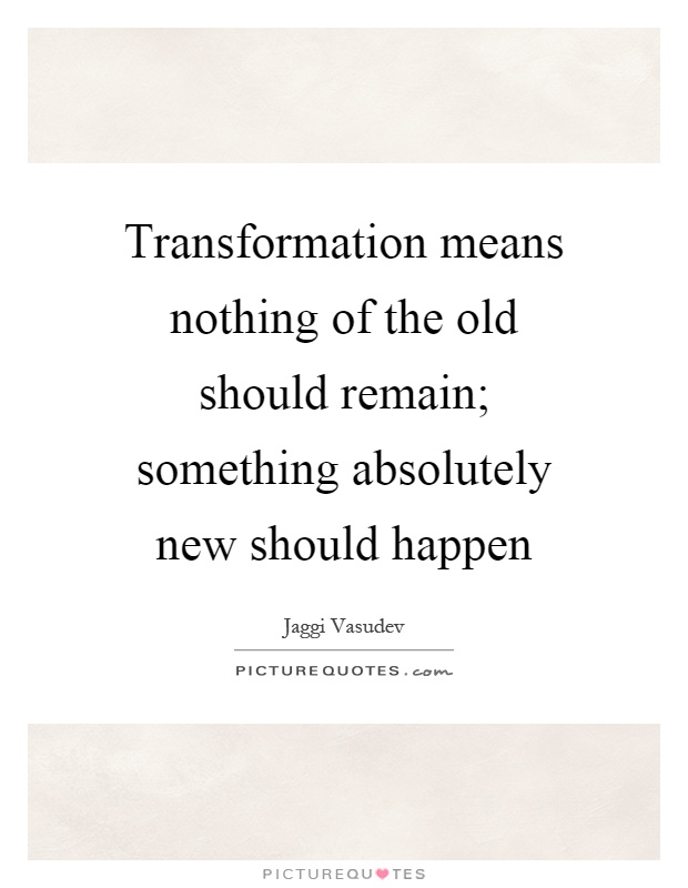 Transformation means nothing of the old should remain; something absolutely new should happen Picture Quote #1