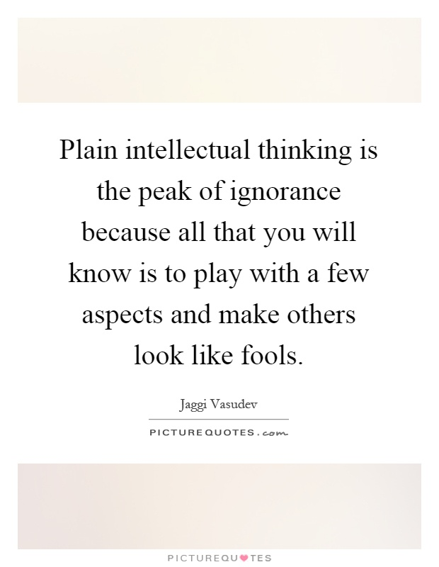 Plain intellectual thinking is the peak of ignorance because all that you will know is to play with a few aspects and make others look like fools Picture Quote #1