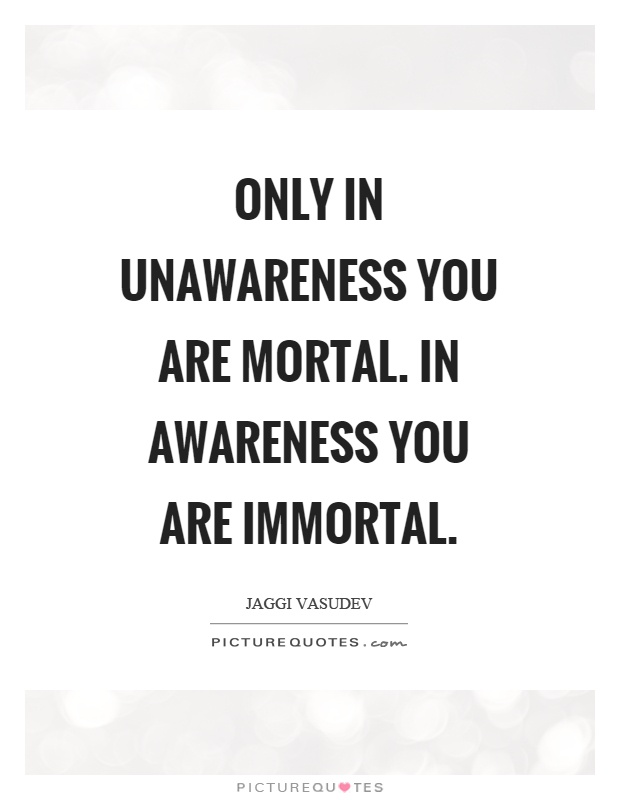 Only in unawareness you are mortal. In awareness you are immortal Picture Quote #1