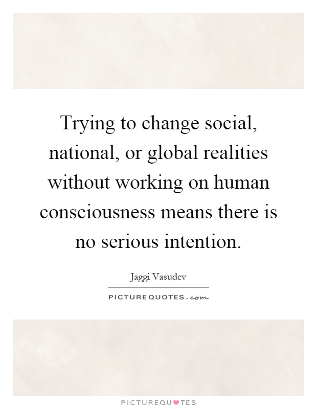 Trying to change social, national, or global realities without working on human consciousness means there is no serious intention Picture Quote #1
