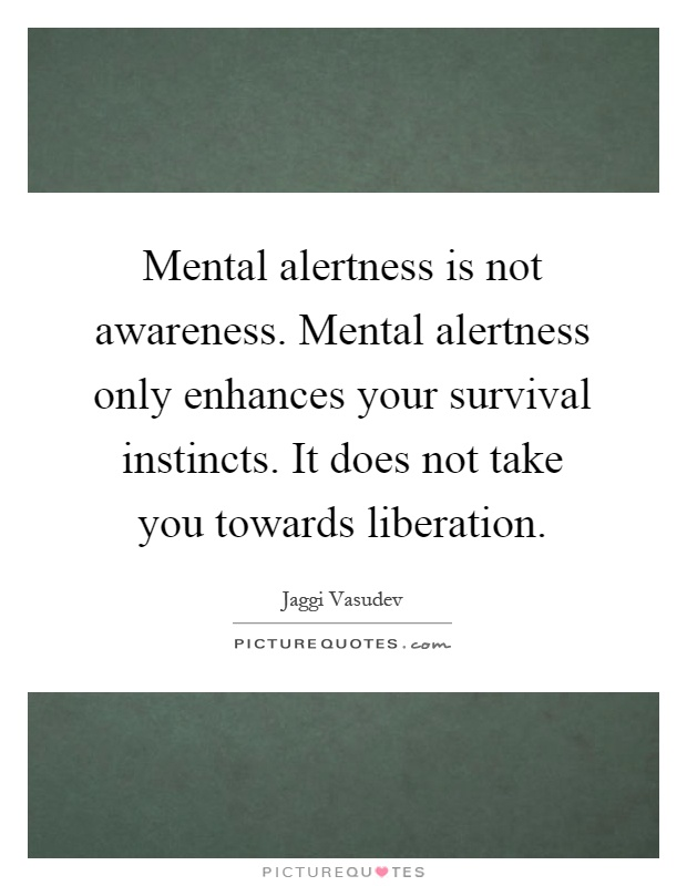 Mental alertness is not awareness. Mental alertness only enhances your survival instincts. It does not take you towards liberation Picture Quote #1