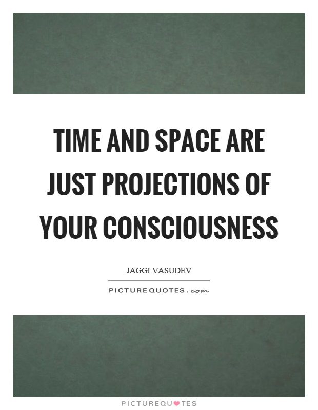 Time and space are just projections of your consciousness Picture Quote #1