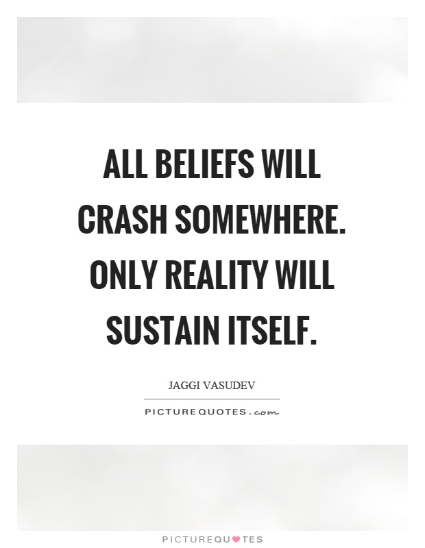 All beliefs will crash somewhere. Only reality will sustain itself Picture Quote #1