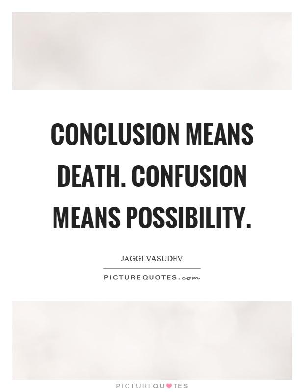 Conclusion means death. Confusion means possibility Picture Quote #1