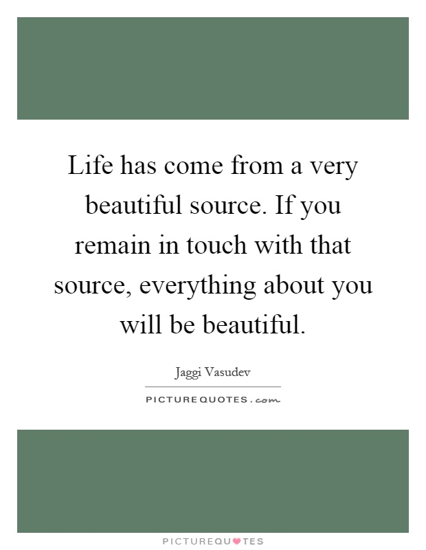 Life has come from a very beautiful source. If you remain in touch with that source, everything about you will be beautiful Picture Quote #1