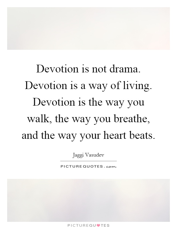 Devotion is not drama. Devotion is a way of living. Devotion is the way you walk, the way you breathe, and the way your heart beats Picture Quote #1