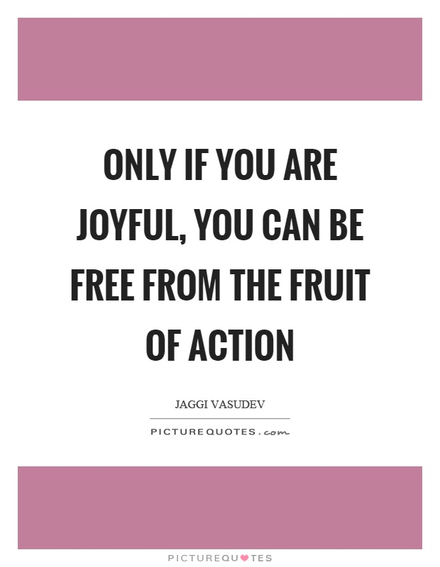 Only if you are joyful, you can be free from the fruit of action Picture Quote #1