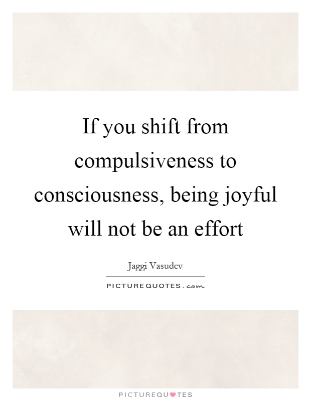 If you shift from compulsiveness to consciousness, being joyful will not be an effort Picture Quote #1