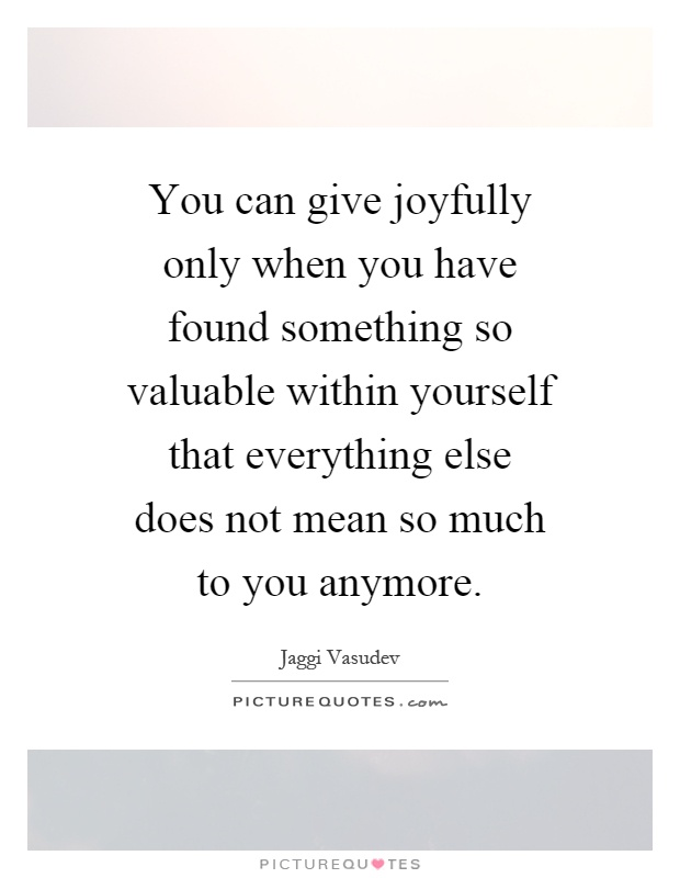 you-can-give-joyfully-only-when-you-have-found-something-so-valuable-within-yourself-that-quote-1.jpg