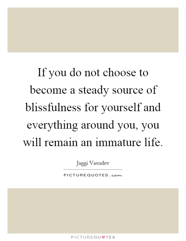 If you do not choose to become a steady source of blissfulness for yourself and everything around you, you will remain an immature life Picture Quote #1