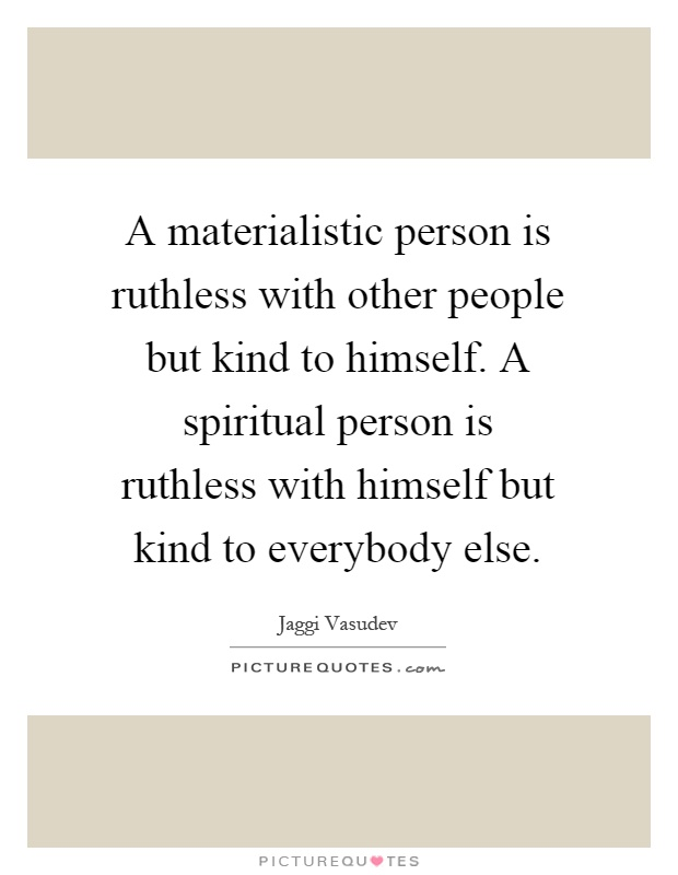 A materialistic person is ruthless with other people but kind to himself. A spiritual person is ruthless with himself but kind to everybody else Picture Quote #1