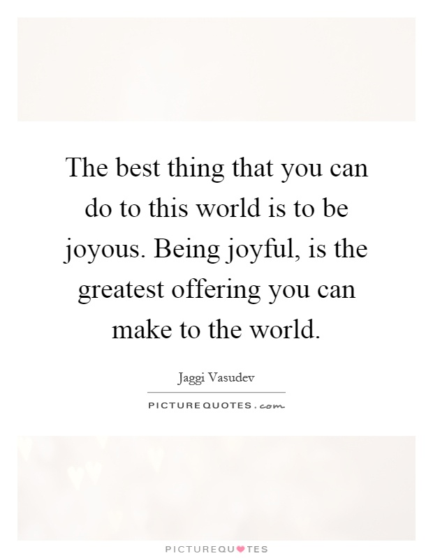 The best thing that you can do to this world is to be joyous. Being joyful, is the greatest offering you can make to the world Picture Quote #1
