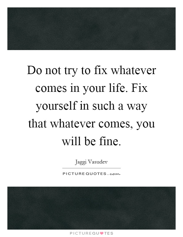 Do not try to fix whatever comes in your life. Fix yourself in such a way that whatever comes, you will be fine Picture Quote #1