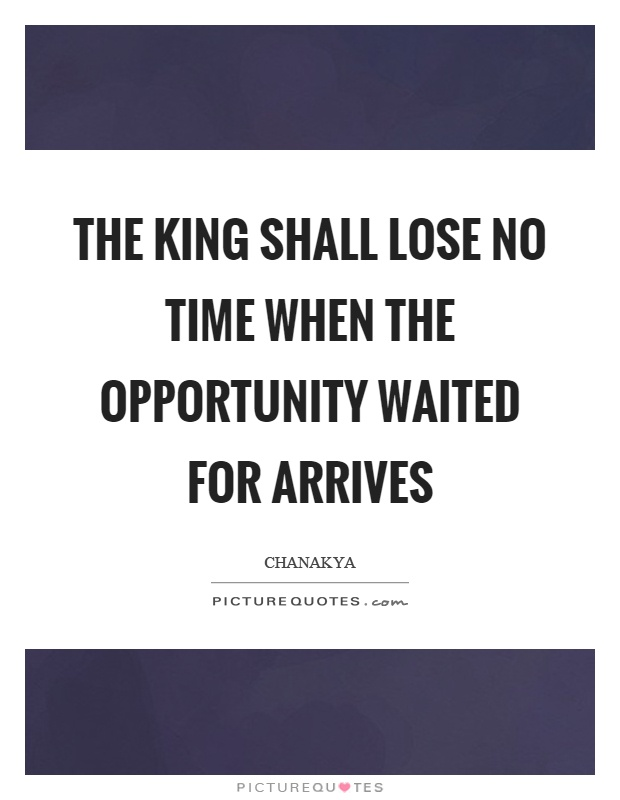 The king shall lose no time when the opportunity waited for arrives Picture Quote #1