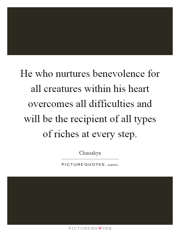 He who nurtures benevolence for all creatures within his heart overcomes all difficulties and will be the recipient of all types of riches at every step Picture Quote #1