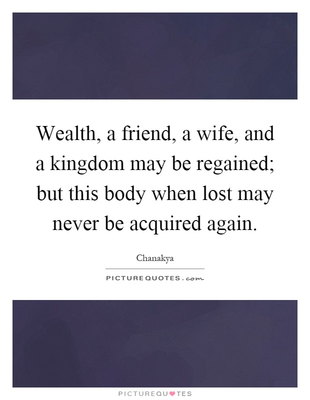 Wealth, a friend, a wife, and a kingdom may be regained; but this body when lost may never be acquired again Picture Quote #1