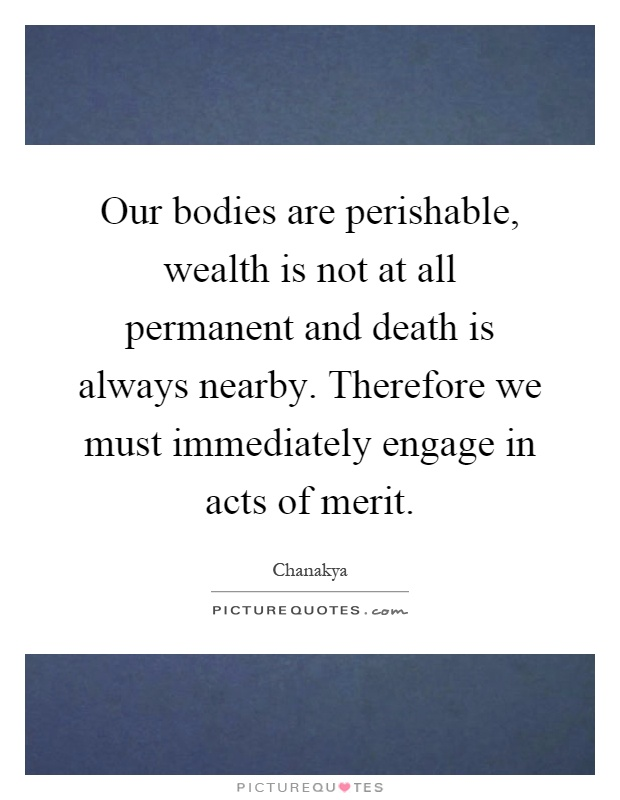 Our bodies are perishable, wealth is not at all permanent and death is always nearby. Therefore we must immediately engage in acts of merit Picture Quote #1