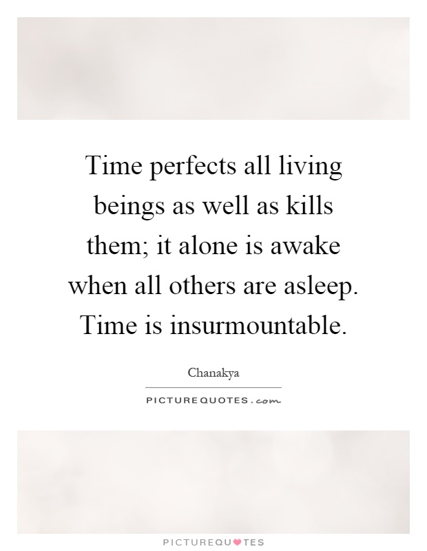 Time perfects all living beings as well as kills them; it alone is awake when all others are asleep. Time is insurmountable Picture Quote #1