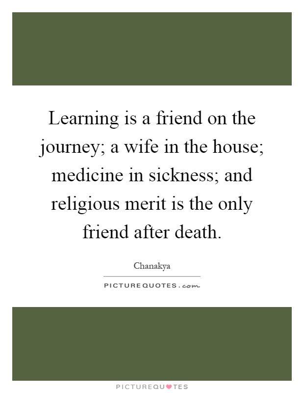 Learning is a friend on the journey; a wife in the house; medicine in sickness; and religious merit is the only friend after death Picture Quote #1