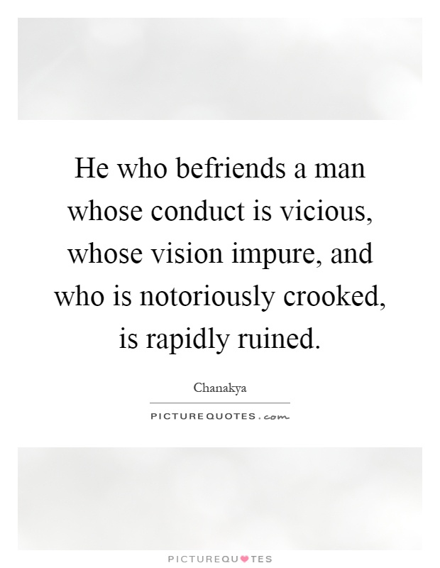 He who befriends a man whose conduct is vicious, whose vision impure, and who is notoriously crooked, is rapidly ruined Picture Quote #1