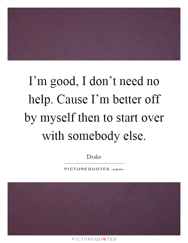 I'm good, I don't need no help. Cause I'm better off by myself then to start over with somebody else Picture Quote #1