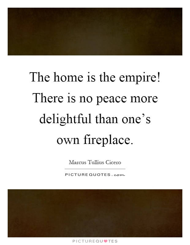The home is the empire! There is no peace more delightful than one's own fireplace Picture Quote #1