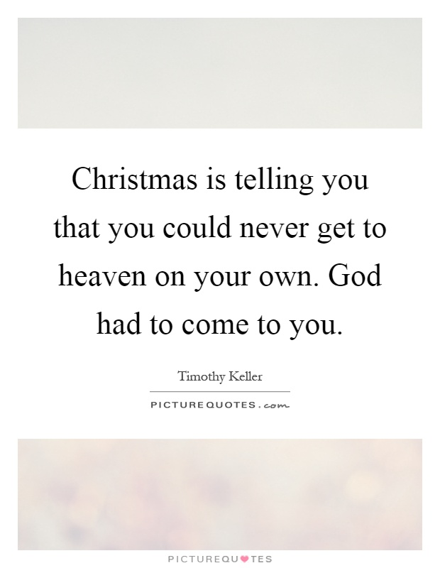 Christmas is telling you that you could never get to heaven on your own. God had to come to you Picture Quote #1