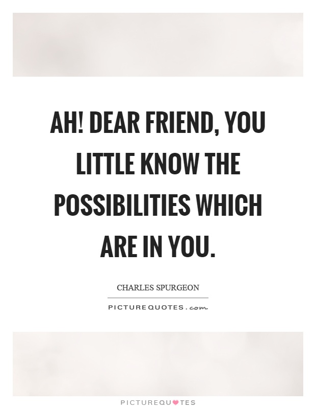 Ah! dear friend, you little know the possibilities which are in you Picture Quote #1