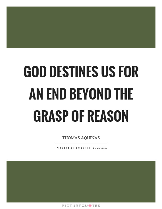 God destines us for an end beyond the grasp of reason Picture Quote #1