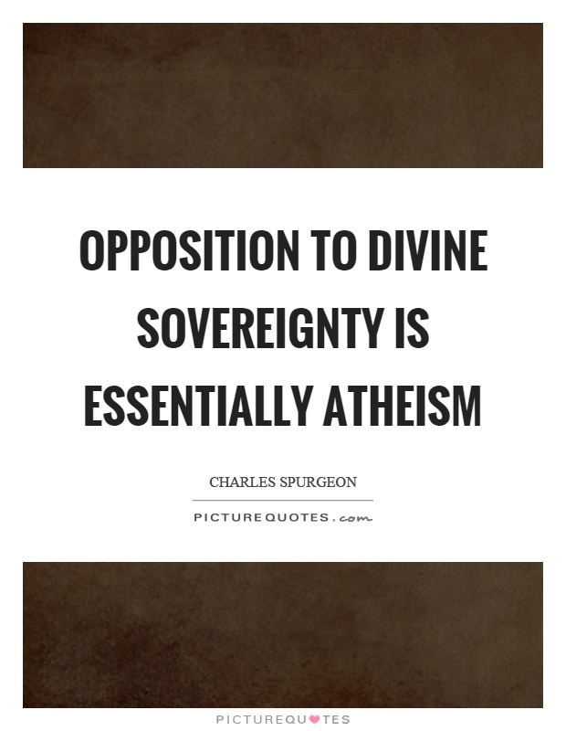 Opposition to divine sovereignty is essentially atheism Picture Quote #1