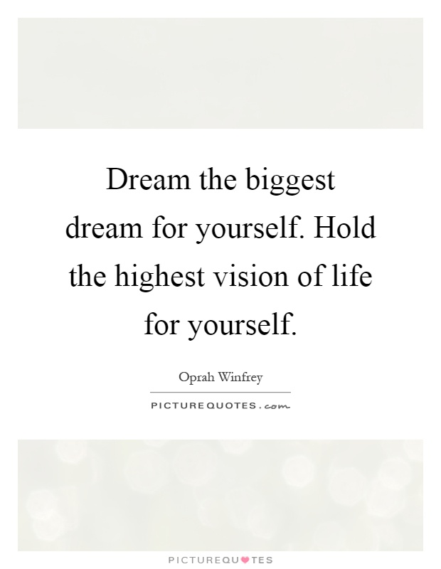 Dream the biggest dream for yourself. Hold the highest vision of life for yourself Picture Quote #1