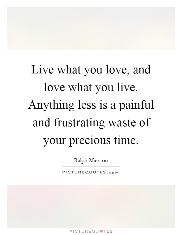 Live what you love, and love what you live. Anything less is a painful and frustrating waste of your precious time Picture Quote #1