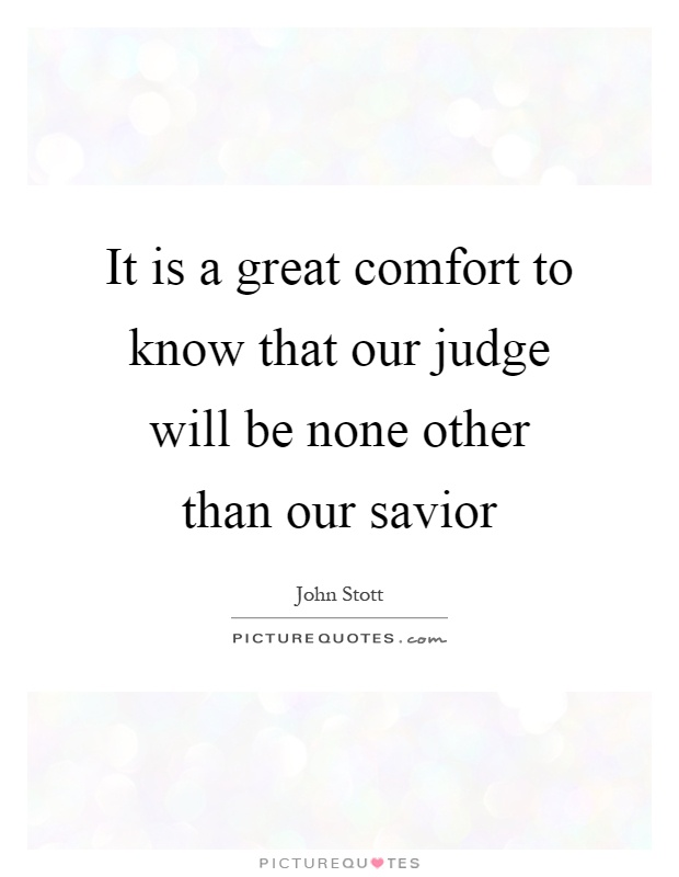 It is a great comfort to know that our judge will be none other than our savior Picture Quote #1