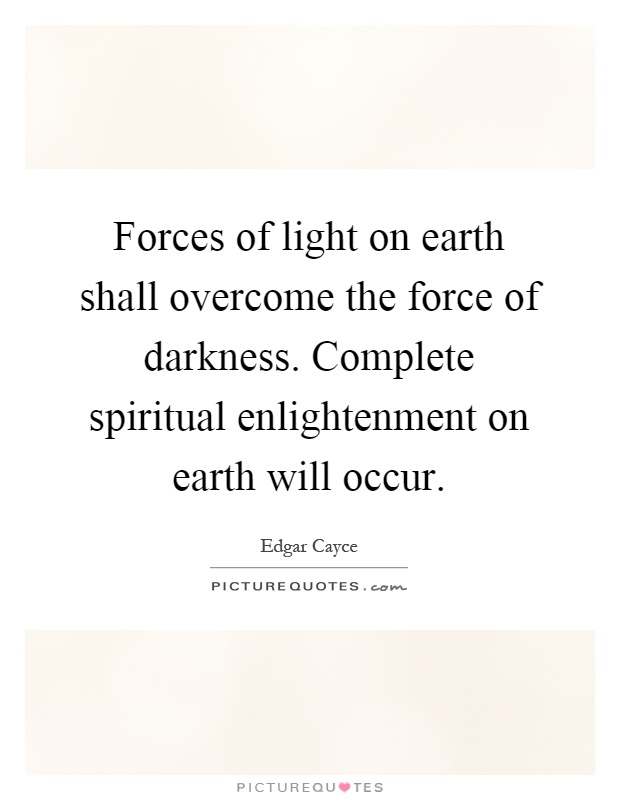 Forces of light on earth shall overcome the force of darkness. Complete spiritual enlightenment on earth will occur Picture Quote #1