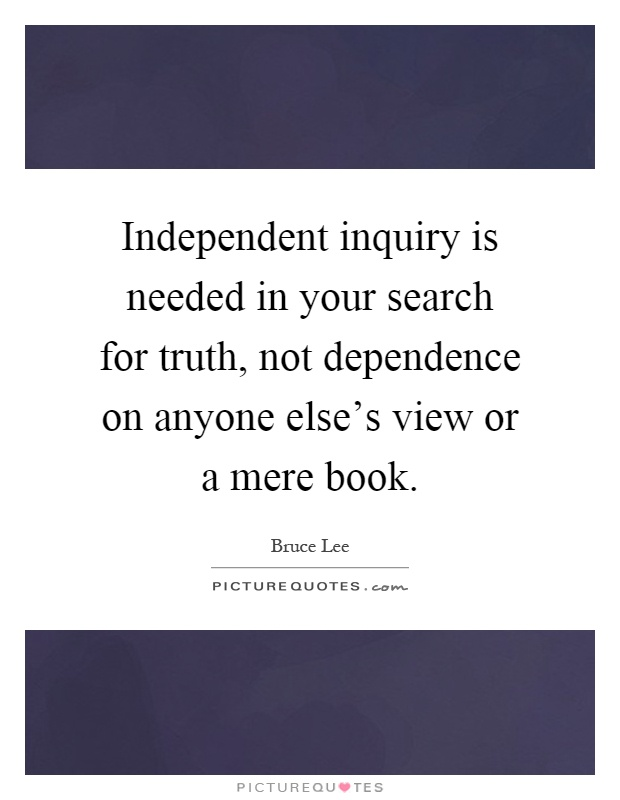 Independent inquiry is needed in your search for truth, not dependence on anyone else's view or a mere book Picture Quote #1