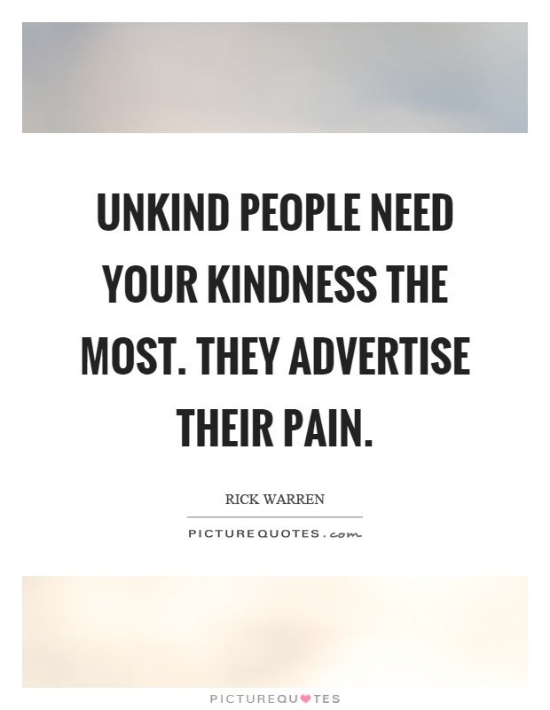 Unkind people need your kindness the most. They advertise their pain Picture Quote #1