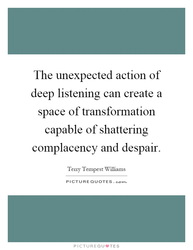 The unexpected action of deep listening can create a space of transformation capable of shattering complacency and despair Picture Quote #1