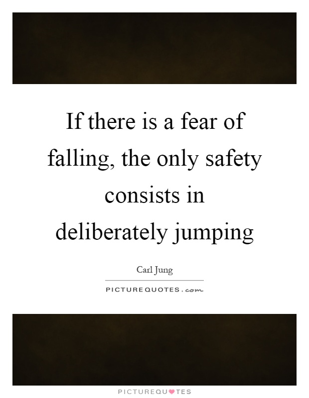 If there is a fear of falling, the only safety consists in deliberately jumping Picture Quote #1