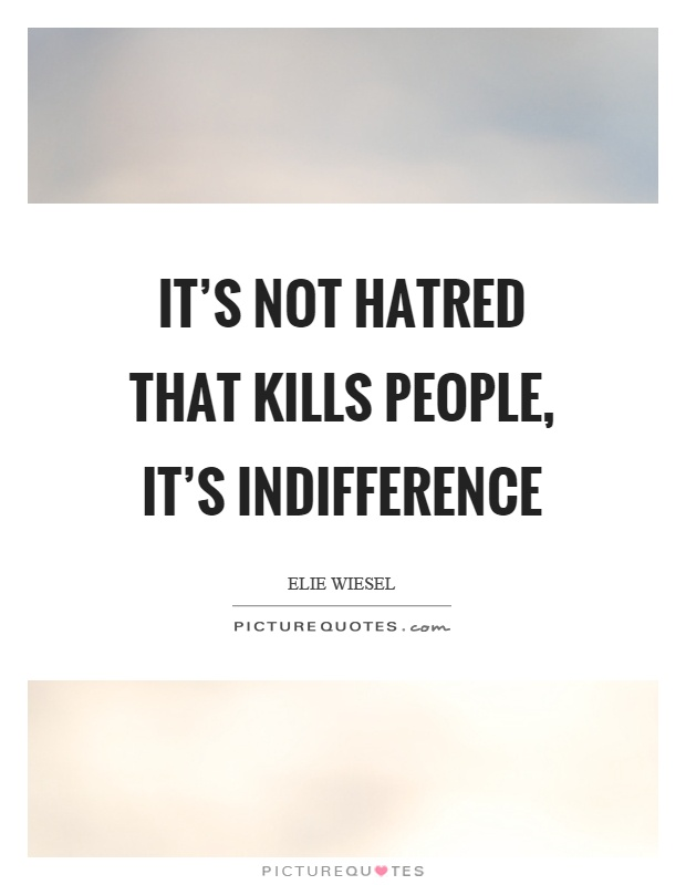 Indifference Quotes Classy It's Not Hatred That Kills People It's Indifference  Picture Quotes