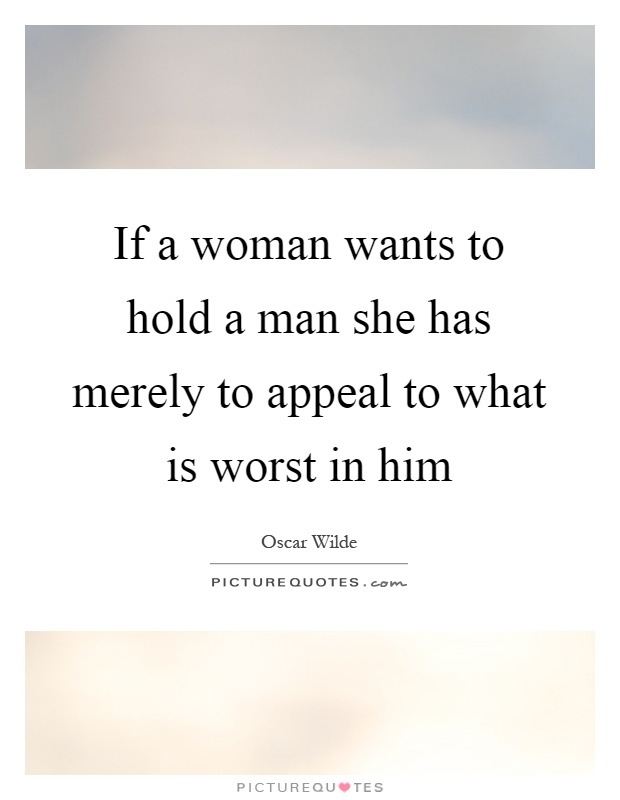 If a woman wants to hold a man she has merely to appeal to what is worst in him Picture Quote #1