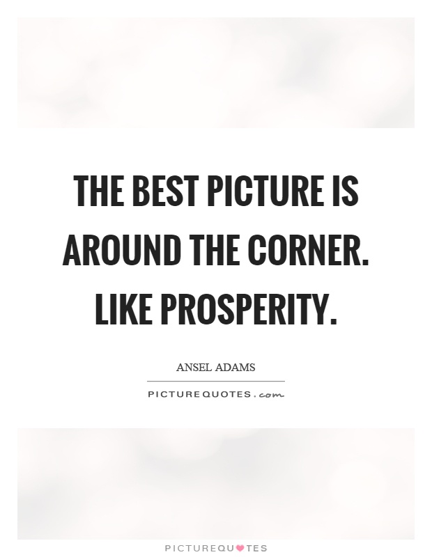 The best picture is around the corner. Like prosperity Picture Quote #1