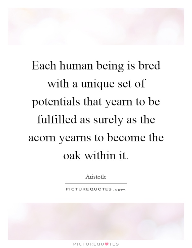 Each human being is bred with a unique set of potentials that yearn to be fulfilled as surely as the acorn yearns to become the oak within it Picture Quote #1