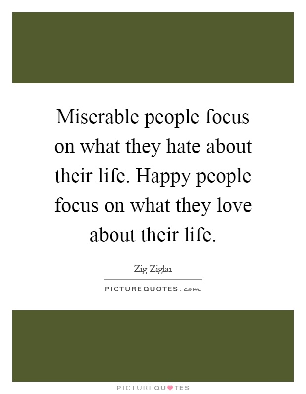 Miserable people focus on what they hate about their life. Happy people focus on what they love about their life Picture Quote #1
