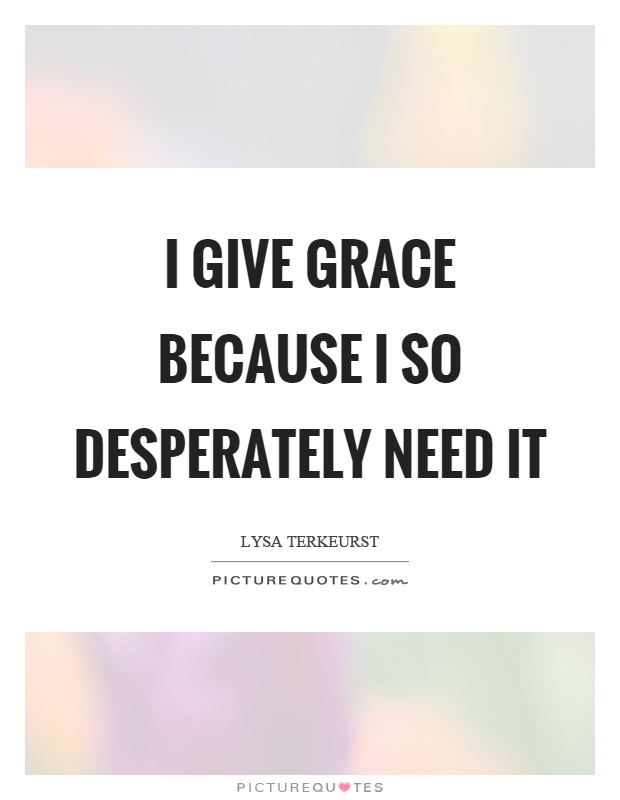 I give grace because I so desperately need it Picture Quote #1