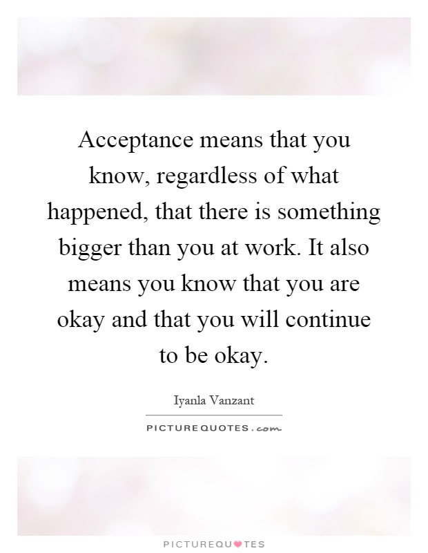 Acceptance means that you know, regardless of what happened, that there is something bigger than you at work. It also means you know that you are okay and that you will continue to be okay Picture Quote #1