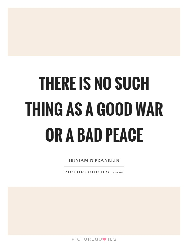 There is no such thing as a good war or a bad peace Picture Quote #1
