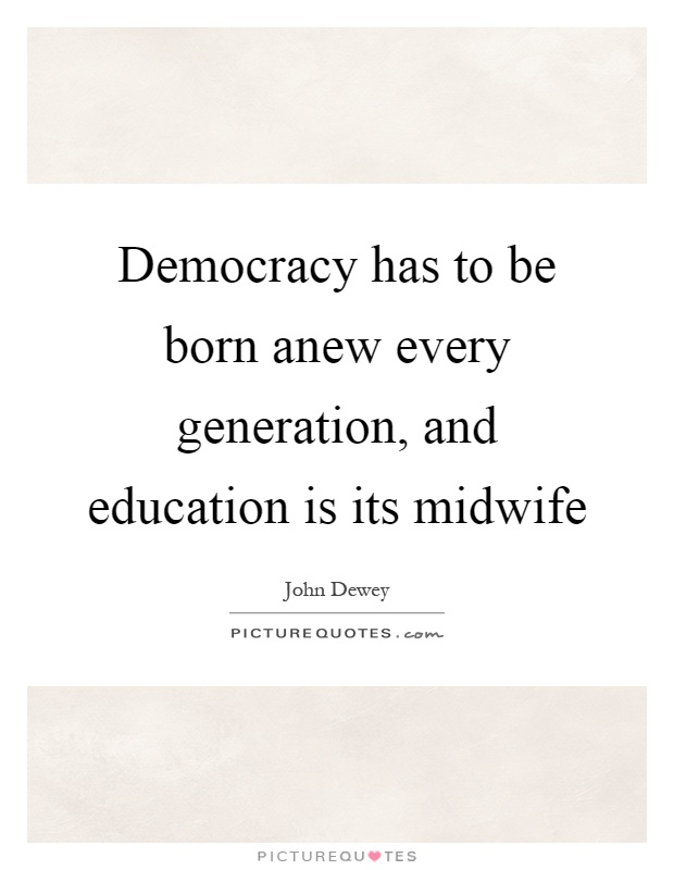 Democracy has to be born anew every generation, and education is its midwife Picture Quote #1