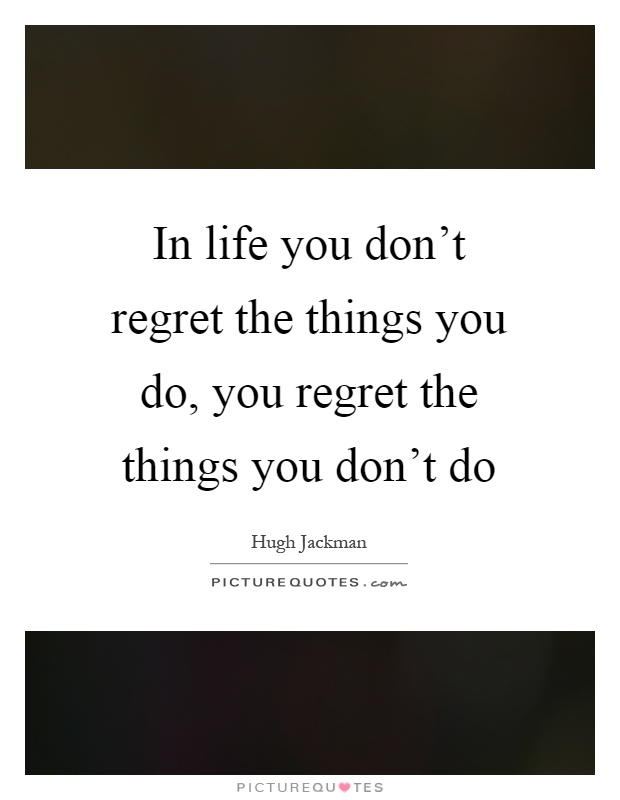 Don T Regret Anything In Life Quotes: In Life You Don't Regret The Things You Do, You Regret The